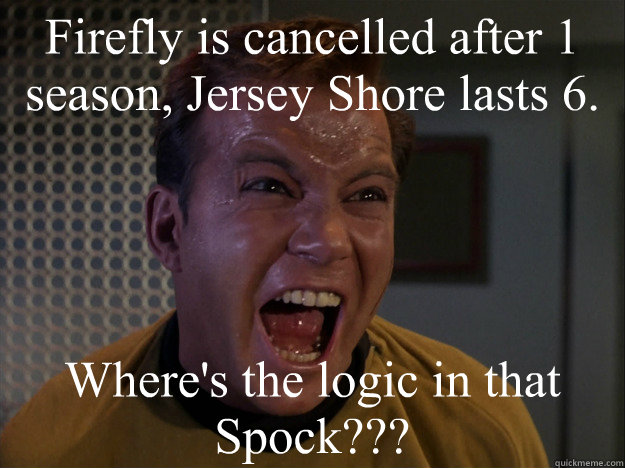 Firefly is cancelled after 1 season, Jersey Shore lasts 6. Where's the logic in that Spock???  Kirk on Firefly