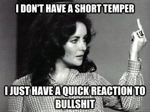 I don't have a short temper  I just have a quick reaction to bullshit  - I don't have a short temper  I just have a quick reaction to bullshit   I dont have a short temper...