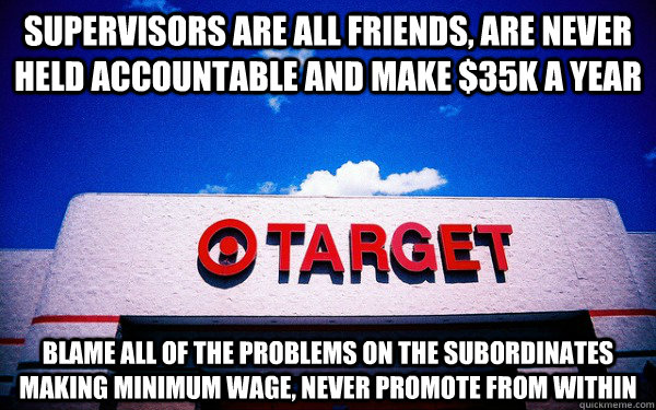 Supervisors are all friends, are never held accountable and make $35k a year blame all of the problems on the subordinates making minimum wage, never promote from within  Scumbag Target