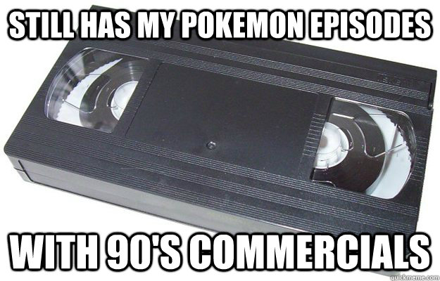 Still has my pokemon episodes With 90's commercials  Good Guy VHS