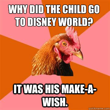 Why did the child go to Disney World? It was his make-a-wish. - Why did the child go to Disney World? It was his make-a-wish.  Anti-Joke Chicken