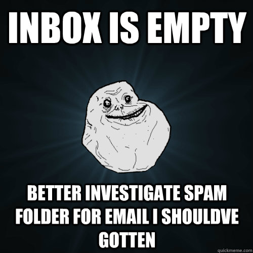 inbox is empty better investigate spam folder for email i shouldve gotten - inbox is empty better investigate spam folder for email i shouldve gotten  Forever Alone