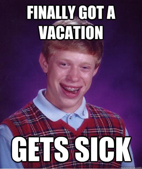 finally got a vacation gets sick - finally got a vacation gets sick  Bad Luck Brian