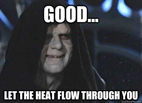 good... let the heat flow through you  - good... let the heat flow through you   Emperor Palpatine