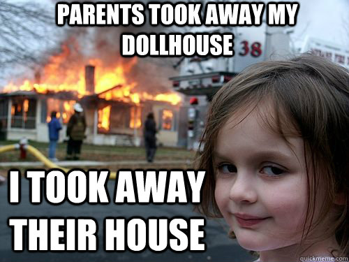 Parents took away my dollhouse I took away their house