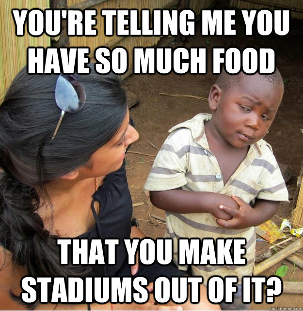 You're telling me you have so much food That you make stadiums out of it? - You're telling me you have so much food That you make stadiums out of it?  Skeptical Third World Kid