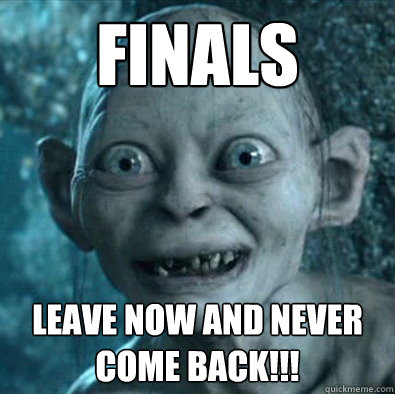 Finals Leave now and never come back!!!