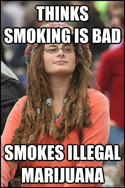 thinks smoking is bad Smokes illegal marijuana - thinks smoking is bad Smokes illegal marijuana  College Liberal