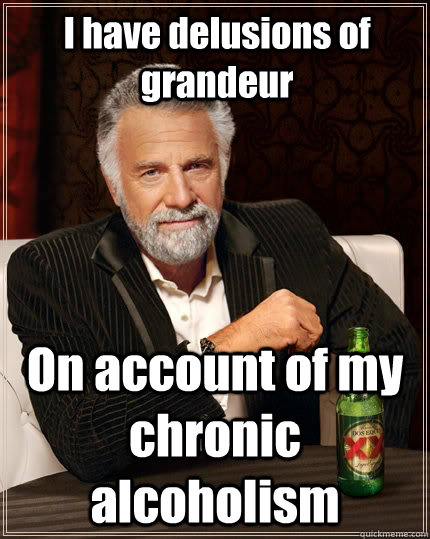I have delusions of grandeur On account of my chronic alcoholism - I have delusions of grandeur On account of my chronic alcoholism  The Most Interesting Man In The World