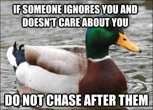 if someone ignores you and doesn't care about you do not chase after them - if someone ignores you and doesn't care about you do not chase after them  Actual Advice Mallard