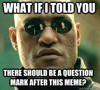 what if i told you There should be a question mark after this meme? - what if i told you There should be a question mark after this meme?  Matrix Morpheus