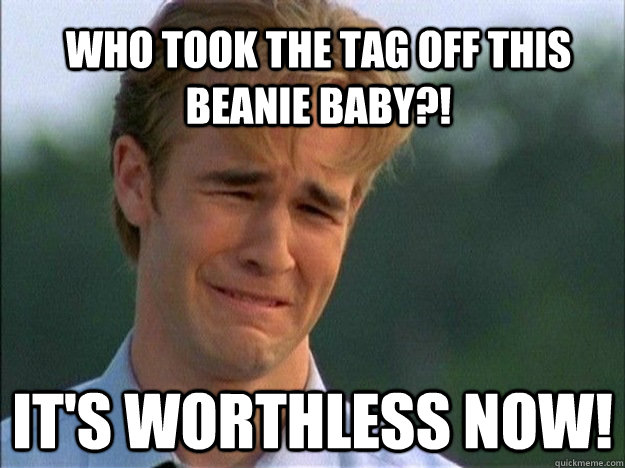 Who took the tag off this beanie baby?! It's worthless now!  DawsonDeath