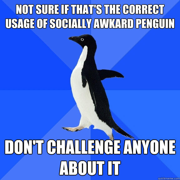 Not sure if that's the correct usage of socially awkard penguin don't challenge anyone about it - Not sure if that's the correct usage of socially awkard penguin don't challenge anyone about it  Socially Awkward Penguin