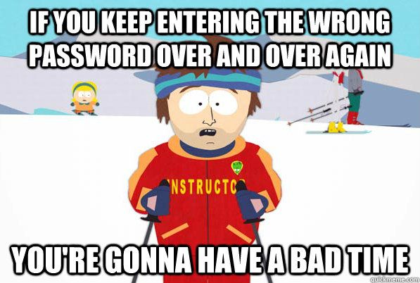 If you keep entering the wrong password over and over again you're gonna have a bad time