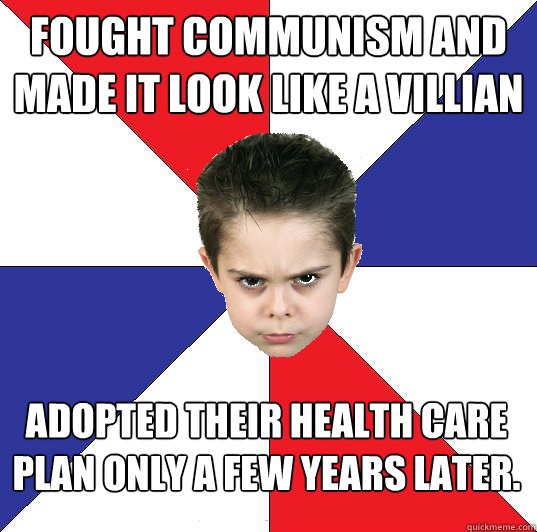 Fought communism and made it look like a villian adopted their health care plan only a few years later.