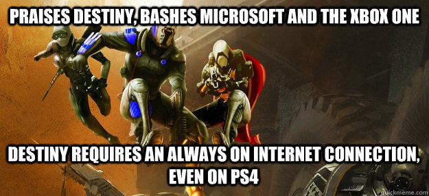 Praises Destiny, Bashes Microsoft and the Xbox One Destiny Requires an always on internet connection, even on PS4 - Praises Destiny, Bashes Microsoft and the Xbox One Destiny Requires an always on internet connection, even on PS4  Misc