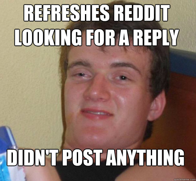 refreshes reddit looking for a reply didn't post anything