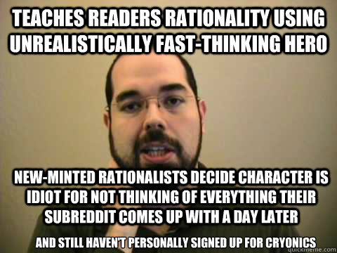 TEACHES READERS RATIONALITY USING UNREALISTICALLY FAST-THINKING HERO NEW-MINTED RATIONALISTS DECIDE CHARACTER IS IDIOT FOR NOT THINKING OF EVERYTHING THEIR SUBREDDIT COMES UP WITH A DAY LATER AND STILL HAVEN'T PERSONALLY SIGNED UP FOR CRYONICS  Frustrated Lesswrong Guy