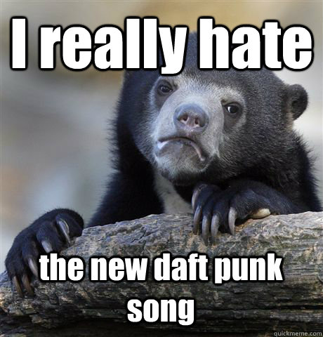 I really hate the new daft punk song - I really hate the new daft punk song  Confession Bear