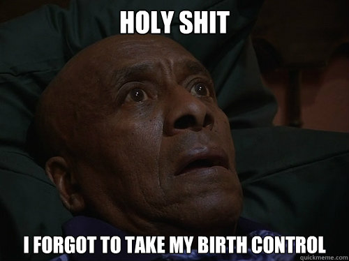 Holy Shit I forgot to take my birth control
