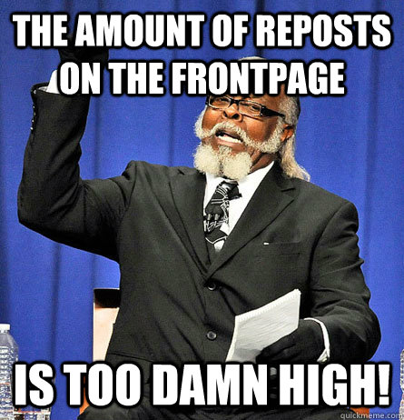 The amount of reposts on the frontpage is too damn high! - The amount of reposts on the frontpage is too damn high!  Jimmy Mc Millian