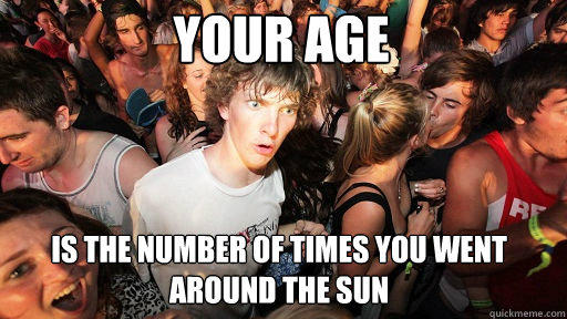 Your age is the number of times you went around the sun - Your age is the number of times you went around the sun  Sudden Clarity Clarence