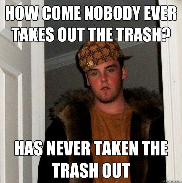 How come nobody ever takes out the trash? Has never taken the trash out - How come nobody ever takes out the trash? Has never taken the trash out  Scumbag Steve
