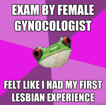 Exam by female gynocologist felt like I had my first lesbian experience - Exam by female gynocologist felt like I had my first lesbian experience  Foul Bachelorette Frog