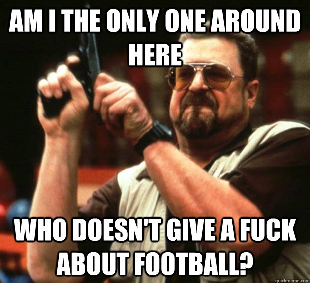 am I the only one around here who doesn't give a fuck about football? - am I the only one around here who doesn't give a fuck about football?  Angry Walter