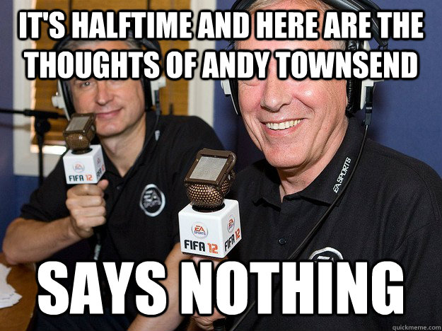 it's halftime and here are the thoughts of andy townsend says nothing