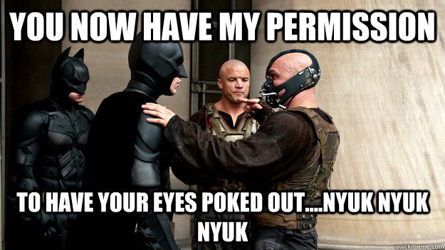 YOU NOW HAVE MY PERMISSION TO HAVE YOUR EYES POKED OUT....NYUK NYUK NYUK - YOU NOW HAVE MY PERMISSION TO HAVE YOUR EYES POKED OUT....NYUK NYUK NYUK  BANE BATMAN