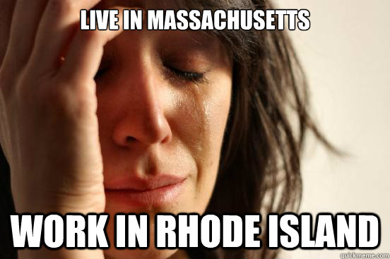 live in massachusetts work in rhode island - live in massachusetts work in rhode island  First World Problems