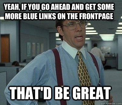 Yeah, if you go ahead and get some more blue links on the frontpage  That'd be great - Yeah, if you go ahead and get some more blue links on the frontpage  That'd be great  Bill Lumbergh