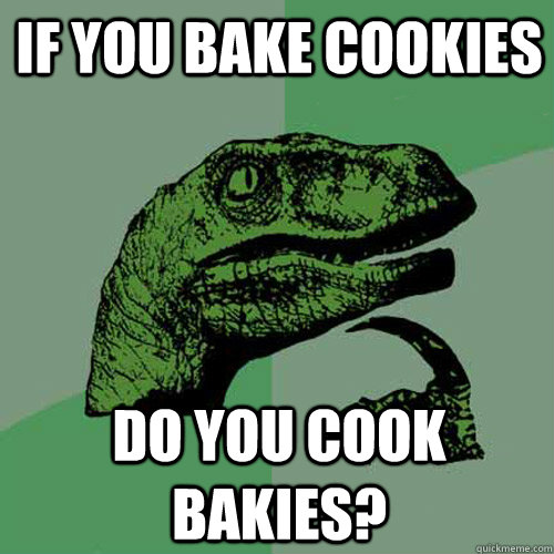If you bake cookies Do you cook bakies? - If you bake cookies Do you cook bakies?  Philosoraptor
