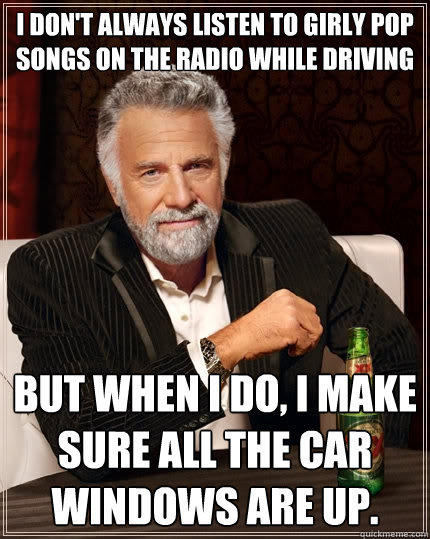 I don't always listen to girly pop songs on the radio while driving But when I do, I make sure all the car windows are up.  - I don't always listen to girly pop songs on the radio while driving But when I do, I make sure all the car windows are up.   The Most Interesting Man In The World