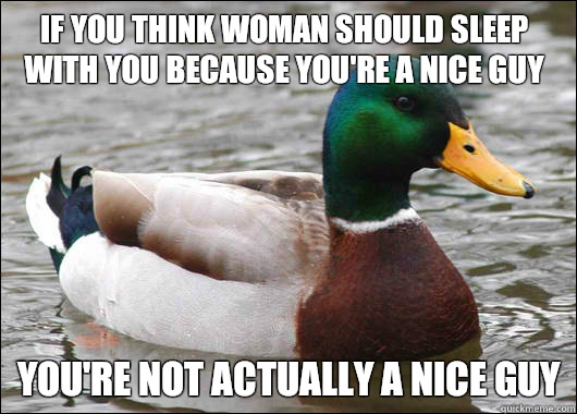 if you think woman should sleep with you because you're a nice guy you're not actually a nice guy - if you think woman should sleep with you because you're a nice guy you're not actually a nice guy  Actual Advice Mallard