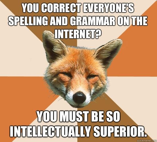 You correct everyone's spelling and grammar on the Internet? You must be so intellectually superior. - You correct everyone's spelling and grammar on the Internet? You must be so intellectually superior.  Condescending Fox