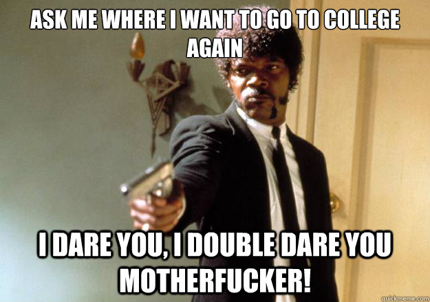 Ask me where I want to go to college again i dare you, i double dare you motherfucker! - Ask me where I want to go to college again i dare you, i double dare you motherfucker!  Samuel L Jackson