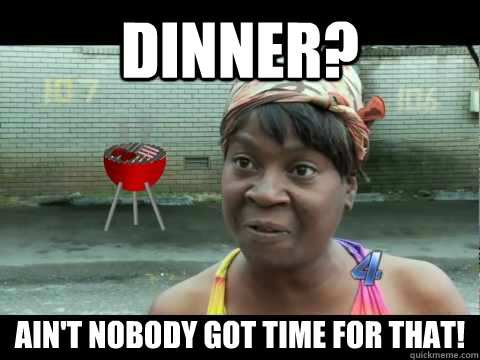 Dinner? ain't nobody got time for that!
