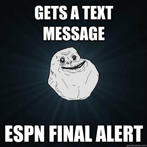Gets a text message espn final alert - Gets a text message espn final alert  Forever Alone