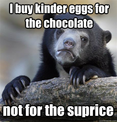 I buy kinder eggs for the chocolate  not for the suprice  Confession Bear