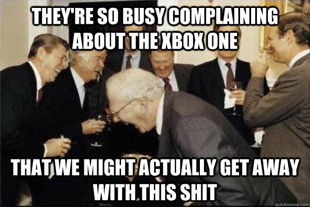 They're so busy complaining about the xbox one that we might actually get away with this shit - They're so busy complaining about the xbox one that we might actually get away with this shit  Rich Old Men