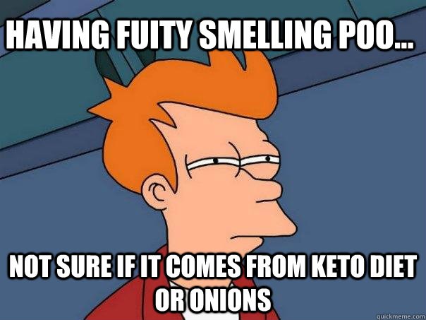 Having fuity smelling poo... not sure if it comes from keto diet or onions - Having fuity smelling poo... not sure if it comes from keto diet or onions  Futurama Fry