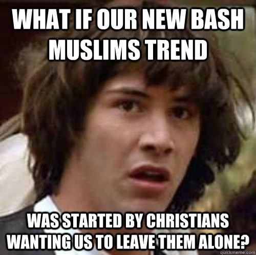 What if our new bash Muslims trend was started by Christians wanting us to leave them alone?