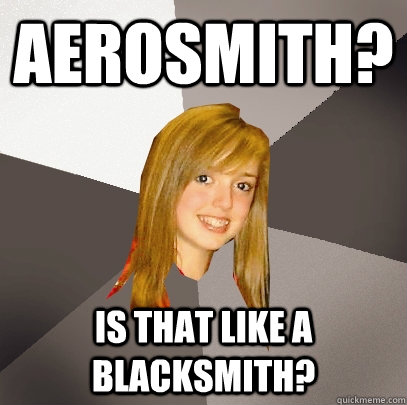 aerosmith? is that like a blacksmith? - aerosmith? is that like a blacksmith?  Musically Oblivious 8th Grader