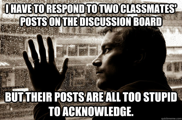 I have to respond to two classmates' posts on the discussion board but their posts are all too stupid to acknowledge.