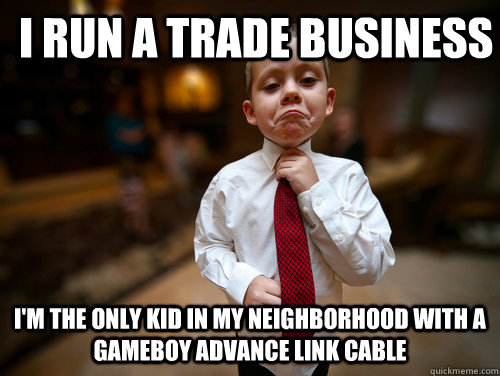 I run a trade business I'm the only kid in my neighborhood with a Gameboy advance Link cable
