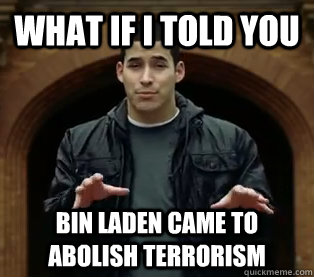 What if I told you Bin Laden came to abolish terrorism