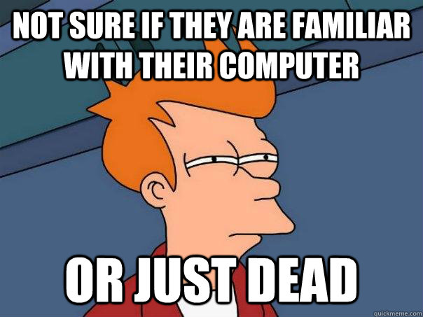 Not sure if they are familiar with their computer Or just dead - Not sure if they are familiar with their computer Or just dead  Futurama Fry