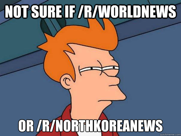not sure if /r/worldnews or /r/northkoreanews  Futurama Fry